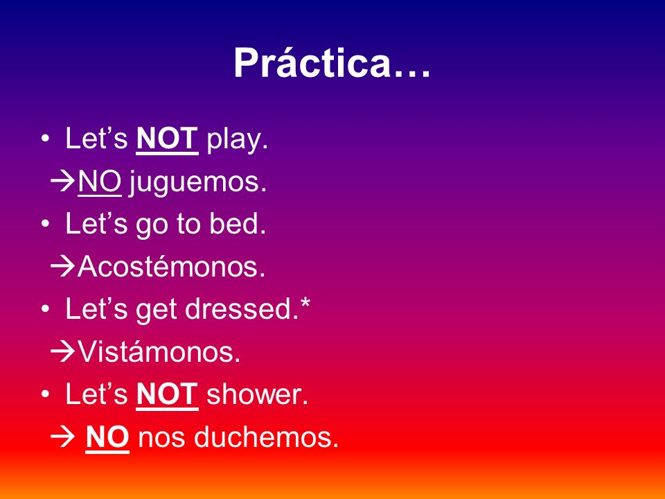 Práctica… Let's NOT play. NO juguemos. Let's go to bed. Acostémonos.