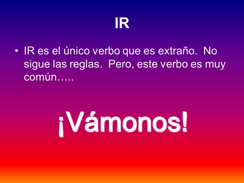 IR IR es el único verbo que es extraño. No sigue las reglas.