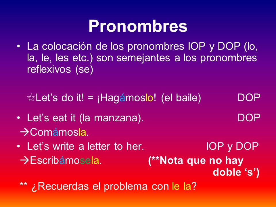 Pronombres La colocación de los pronombres IOP y DOP (lo, la, le, les etc.) son semejantes a los pronombres reflexivos (se)