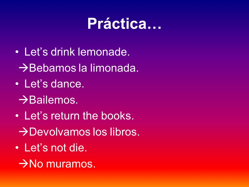 Práctica… Let's drink lemonade. Bebamos la limonada. Let's dance.
