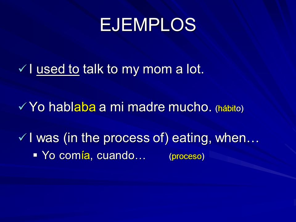 EJEMPLOS I used to talk to my mom a lot.