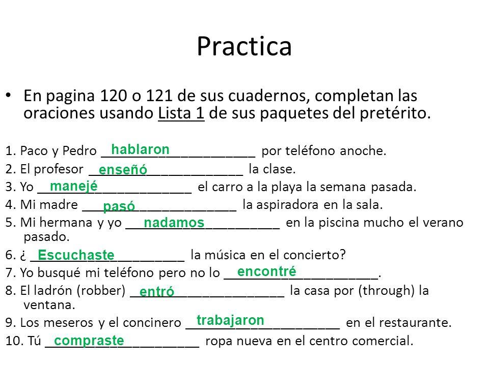 Practica En pagina 120 o 121 de sus cuadernos, completan las oraciones usando Lista 1 de sus paquetes del pretérito.