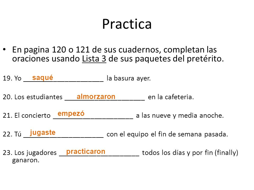 Practica En pagina 120 o 121 de sus cuadernos, completan las oraciones usando Lista 3 de sus paquetes del pretérito.