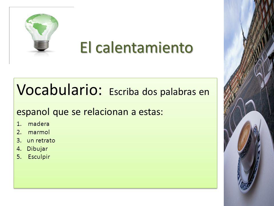 El calentamiento Vocabulario: Escriba dos palabras en espanol que se relacionan a estas: 1. madera.