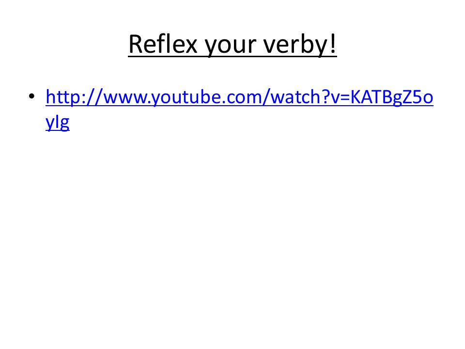Reflex your verby! http://www.youtube.com/watch v=KATBgZ5oyIg