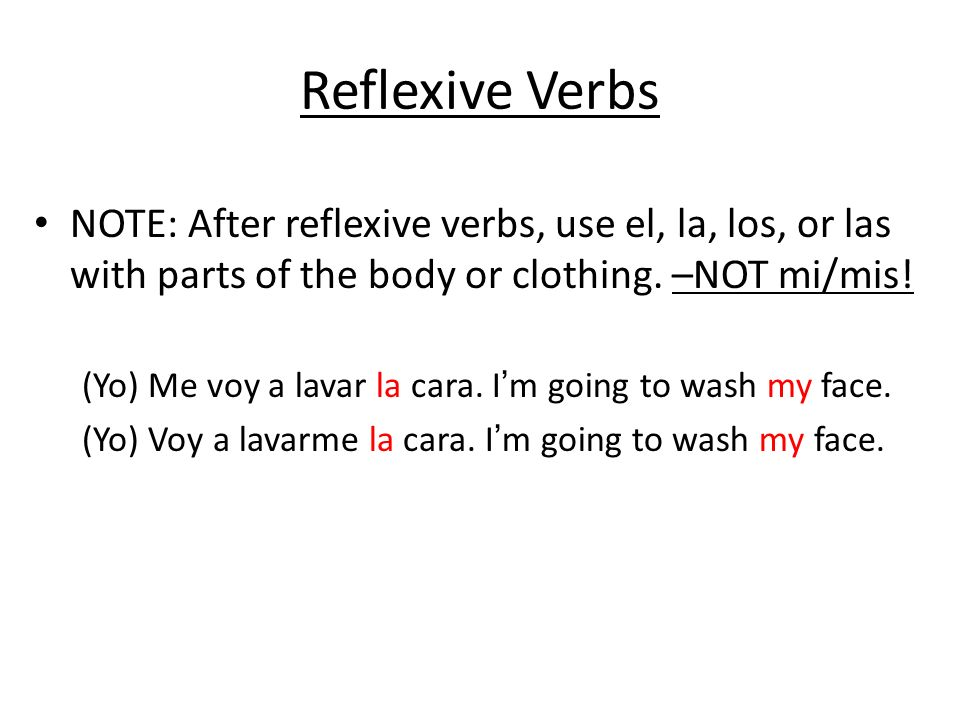 Reflexive Verbs NOTE: After reflexive verbs, use el, la, los, or las with parts of the body or clothing. –NOT mi/mis!