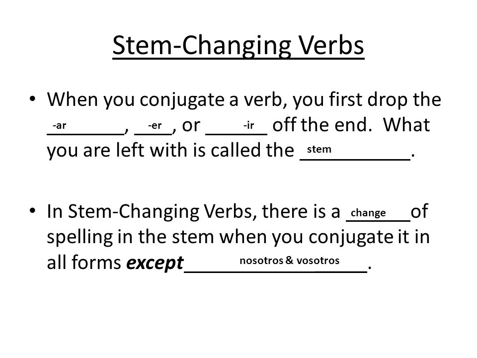 Stem-Changing Verbs When you conjugate a verb, you first drop the , , or off the end. What you are left with is called the .