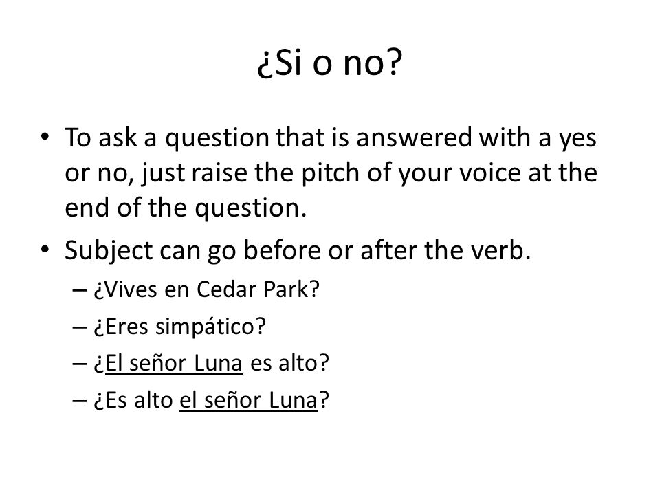 ¿Si o no To ask a question that is answered with a yes or no, just raise the pitch of your voice at the end of the question.