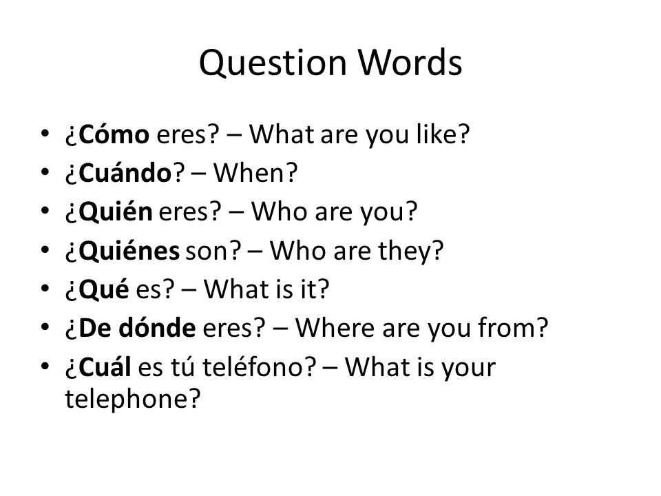 Question Words ¿Cómo eres – What are you like ¿Cuándo – When