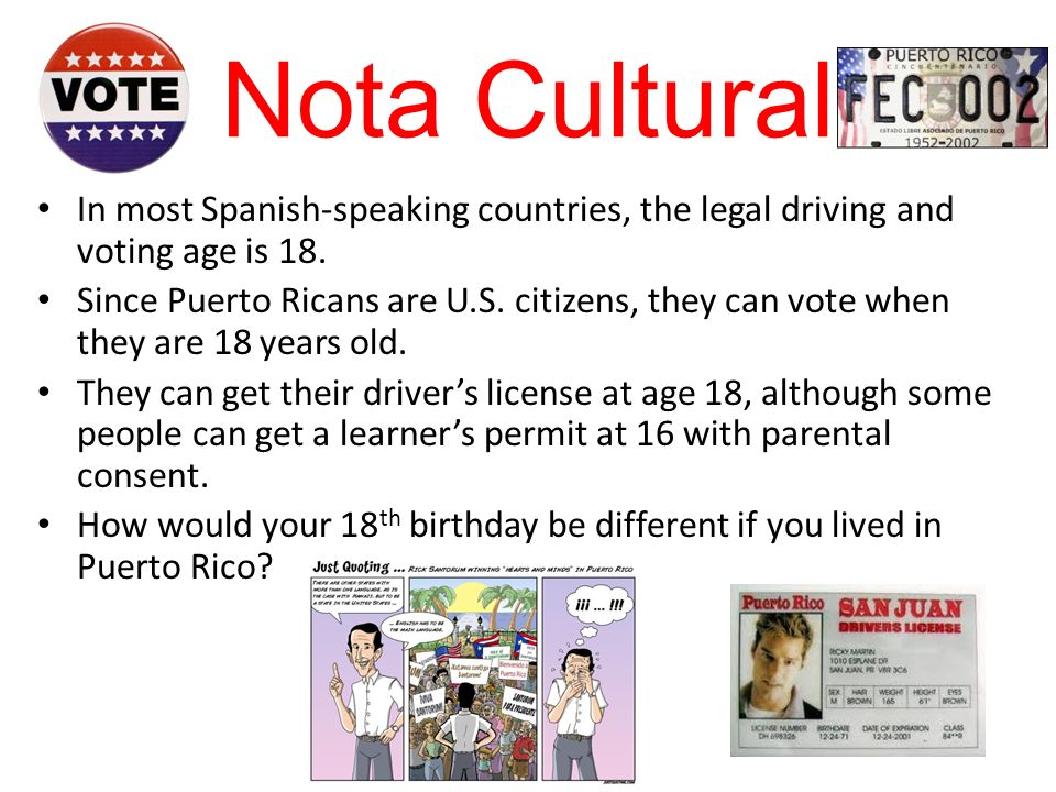 Nota Cultural In most Spanish-speaking countries, the legal driving and voting age is 18.