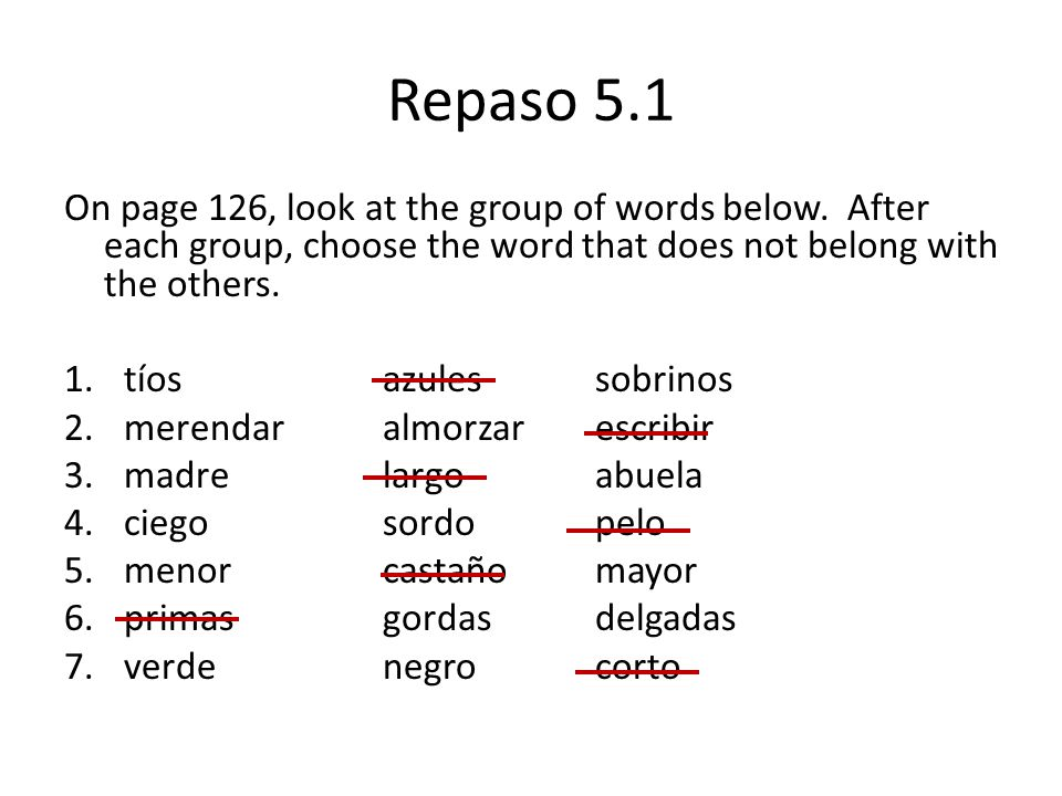 Repaso 5.1On page 126, look at the group of words below. After each group, choose the word that does not belong with the others.