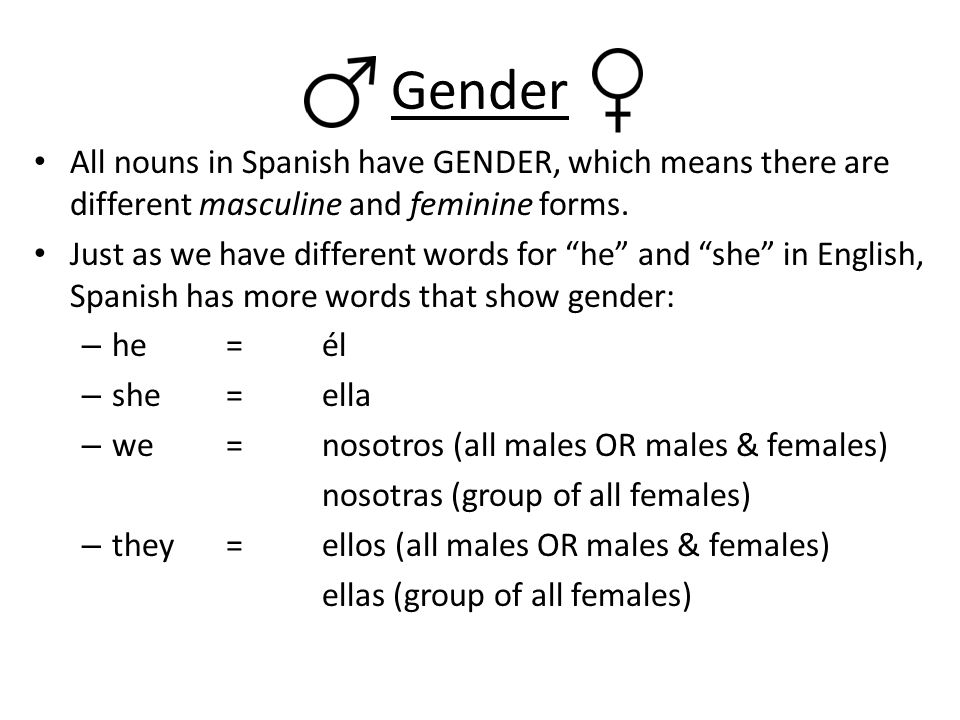 Gender All nouns in Spanish have GENDER, which means there are different masculine and feminine forms.