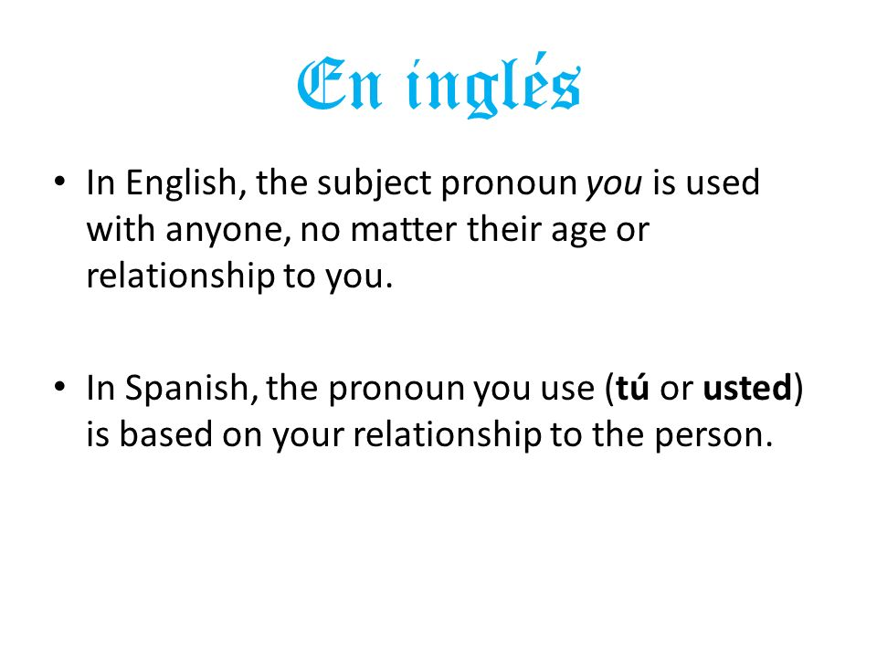 En inglés In English, the subject pronoun you is used with anyone, no matter their age or relationship to you.