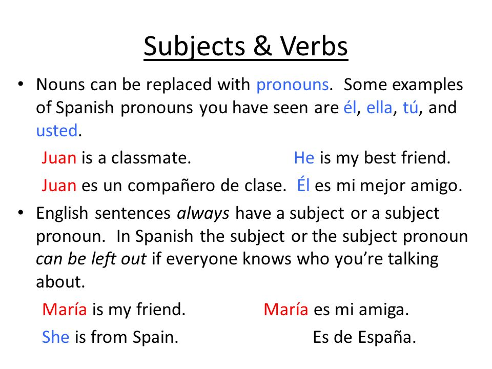 Subjects & VerbsNouns can be replaced with pronouns. Some examples of Spanish pronouns you have seen are él, ella, tú, and usted.