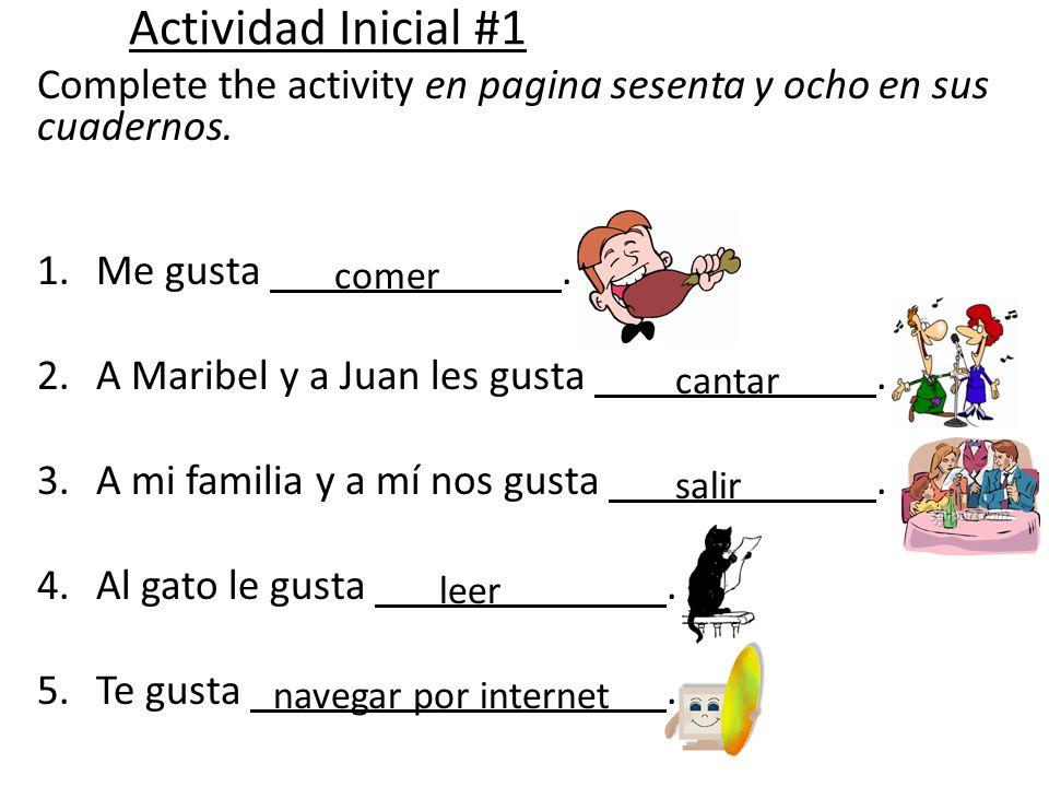 Actividad Inicial #1Complete the activity en pagina sesenta y ocho en sus cuadernos. Me gusta . A Maribel y a Juan les gusta .