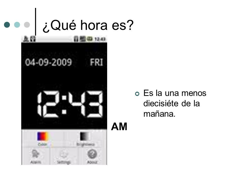 ¿Qué hora es Es la una menos diecisiéte de la mañana. AM