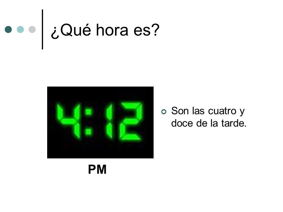 ¿Qué hora es Son las cuatro y doce de la tarde. PM