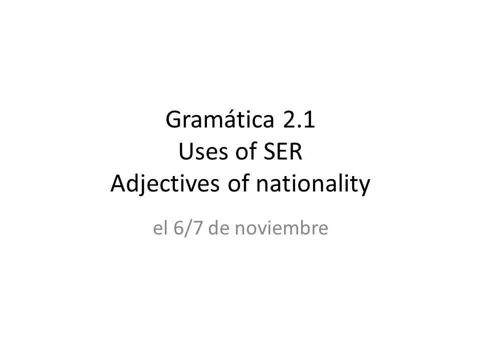 Gramática 2.1 Uses of SER Adjectives of nationality