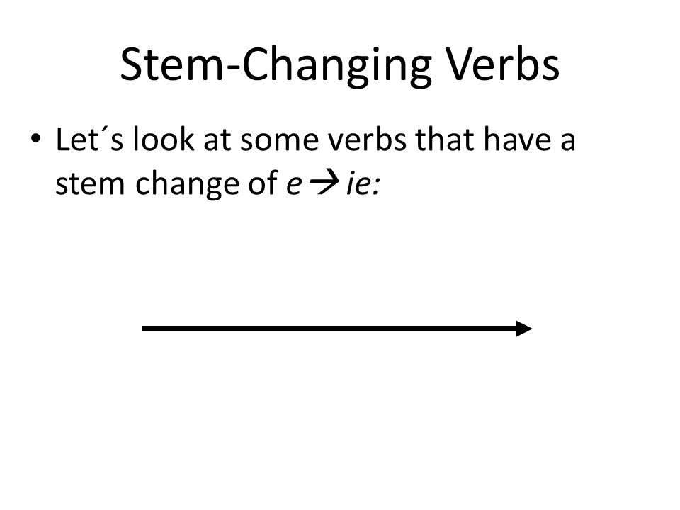 Stem-Changing Verbs Let´s look at some verbs that have a stem change of e ie: