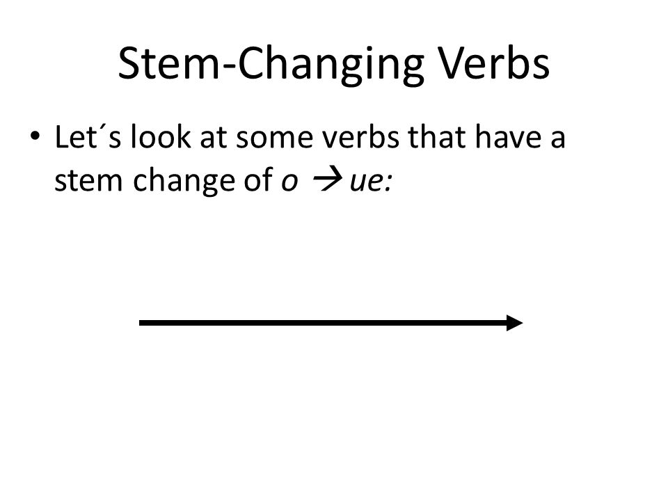 Stem-Changing Verbs Let´s look at some verbs that have a stem change of o  ue: