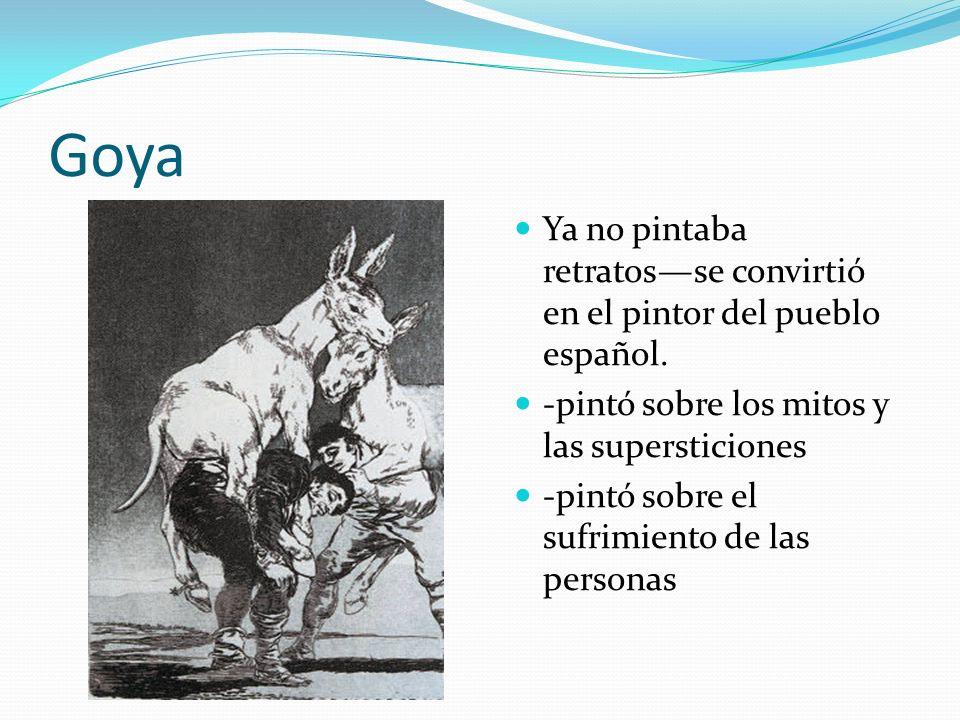Goya Ya no pintaba retratos—se convirtió en el pintor del pueblo español. -pintó sobre los mitos y las supersticiones.
