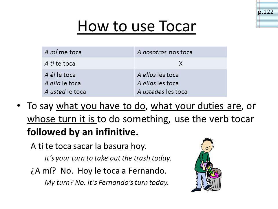 How to use Tocar p.122. A mí me toca. A nosotros nos toca. A ti te toca. X. A él le toca. A ella le toca.