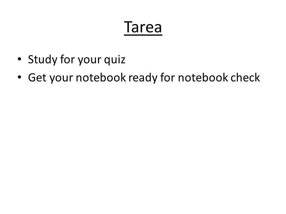 Tarea Study for your quiz Get your notebook ready for notebook check