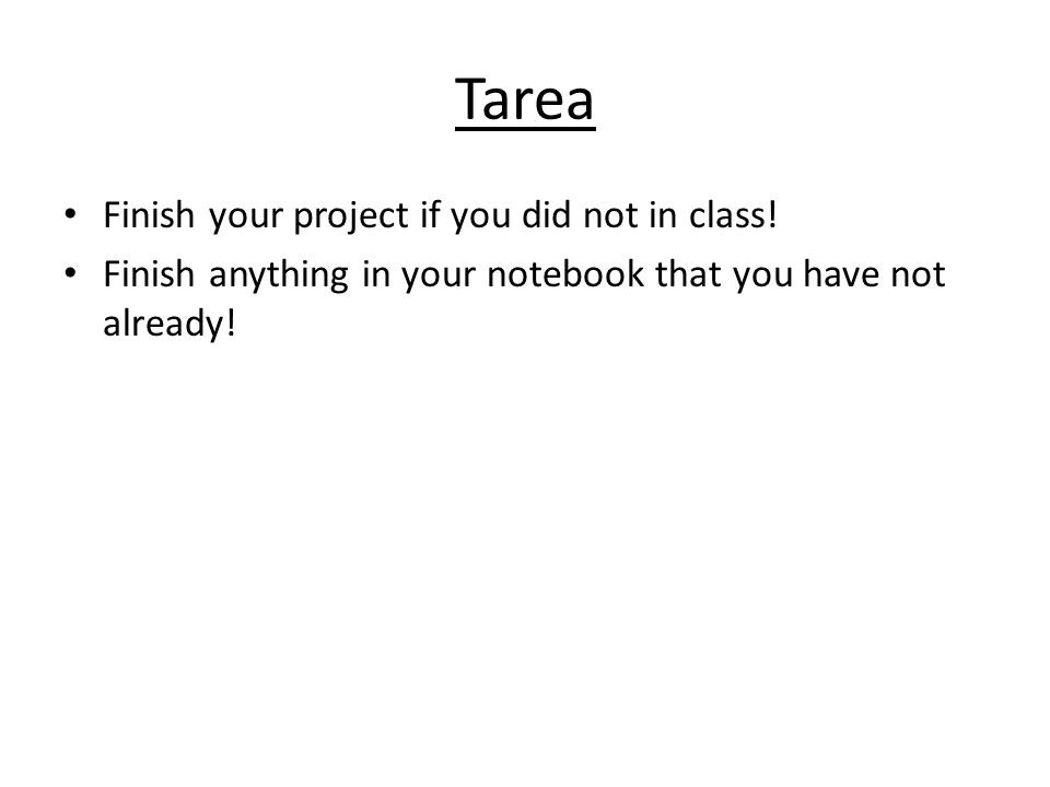 Tarea Finish your project if you did not in class!