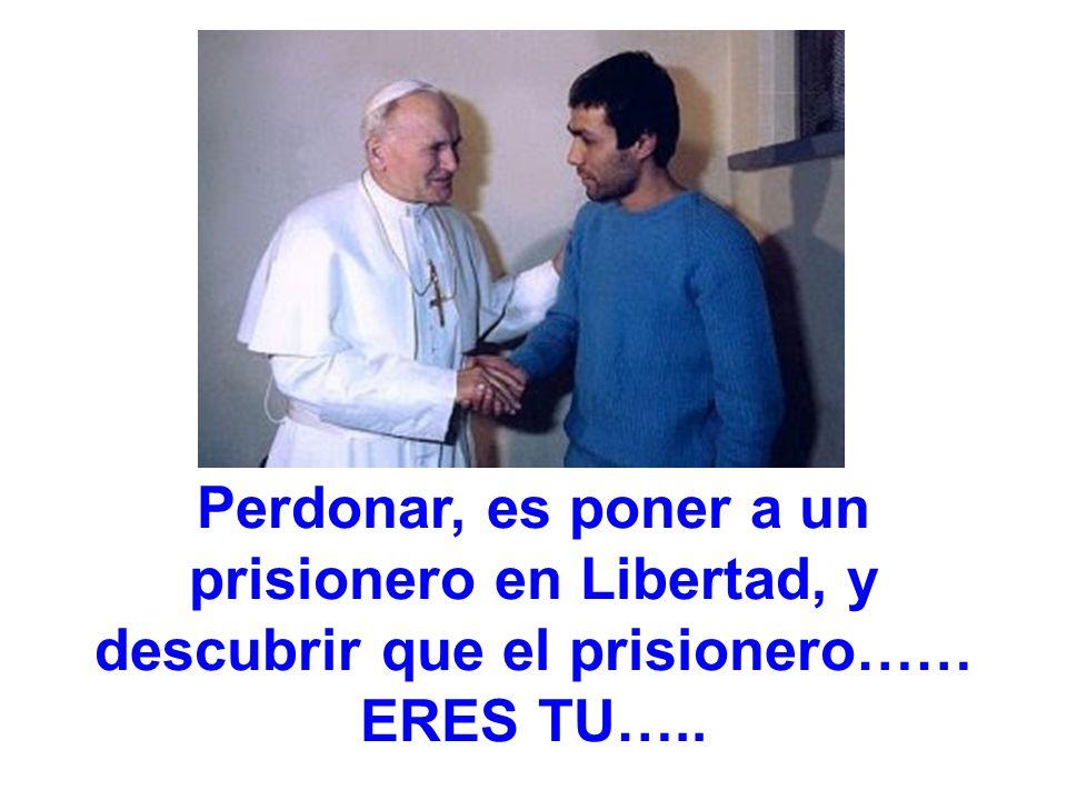 Perdonar, es poner a un prisionero en Libertad, y descubrir que el prisionero…… ERES TU…..