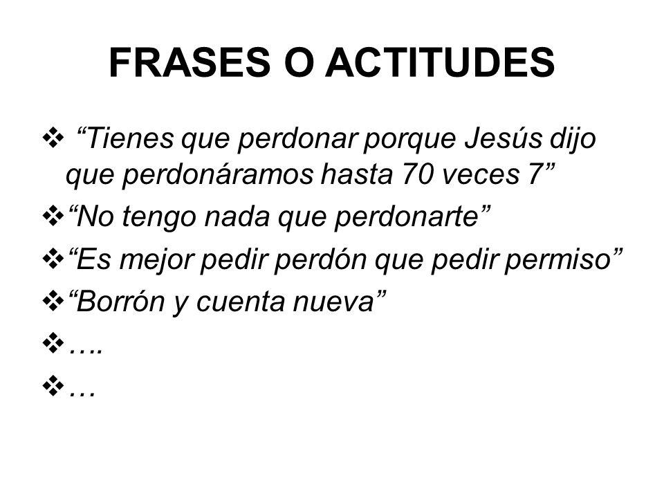 FRASES O ACTITUDES Tienes que perdonar porque Jesús dijo que perdonáramos hasta 70 veces 7 No tengo nada que perdonarte