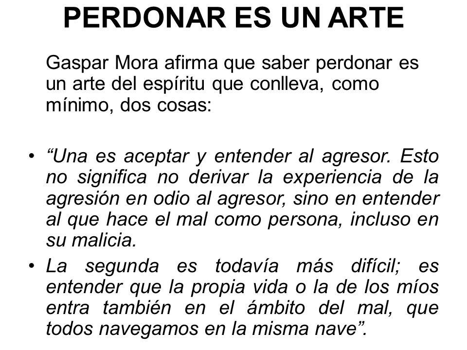 PERDONAR ES UN ARTE Gaspar Mora afirma que saber perdonar es un arte del espíritu que conlleva, como mínimo, dos cosas: