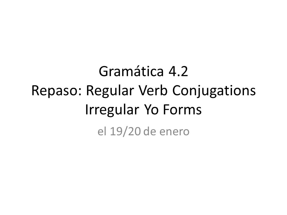 Gramática 4.2 Repaso: Regular Verb Conjugations Irregular Yo Forms