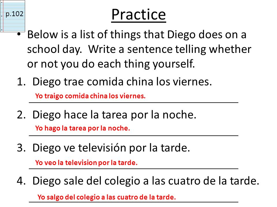 Practicep.102. Below is a list of things that Diego does on a school day. Write a sentence telling whether or not you do each thing yourself.