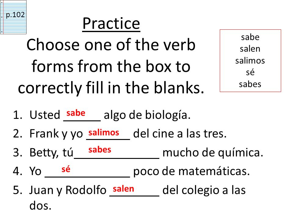 p.102 Practice Choose one of the verb forms from the box to correctly fill in the blanks. sabe. salen.