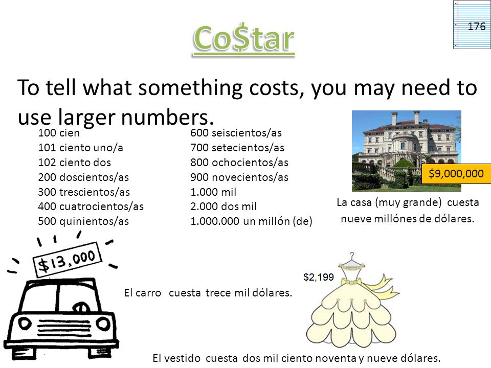 Co$tar176. To tell what something costs, you may need to use larger numbers. 100 cien. 600 seiscientos/as.