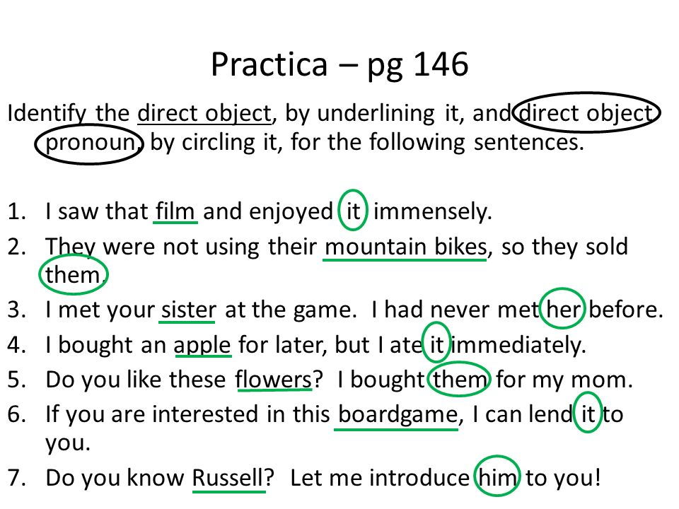 Practica – pg 146 Identify the direct object, by underlining it, and direct object pronoun, by circling it, for the following sentences.