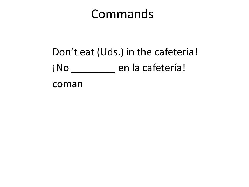 Commands Don't eat (Uds.) in the cafeteria! ¡No ________ en la cafetería! coman