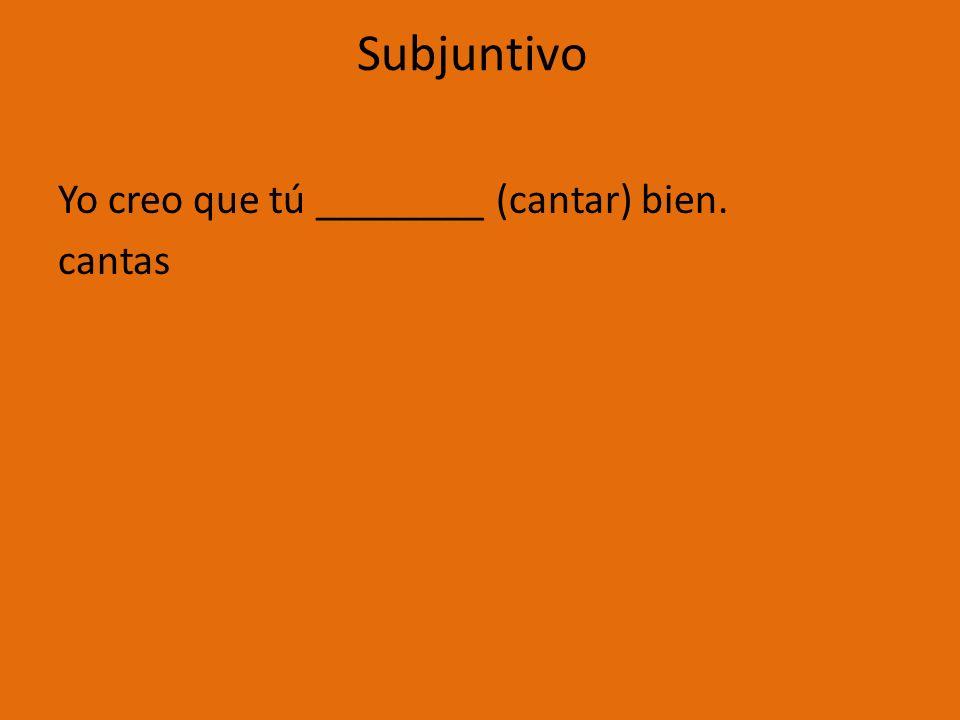 Subjuntivo Yo creo que tú ________ (cantar) bien. cantas
