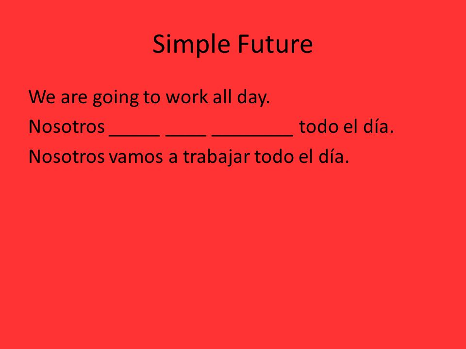 Simple FutureWe are going to work all day.Nosotros _____ ____ ________ todo el día.