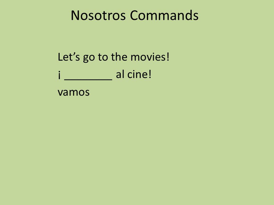 Nosotros Commands Let's go to the movies! ¡ ________ al cine! vamos