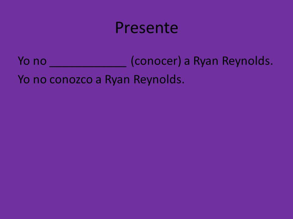 Presente Yo no ____________ (conocer) a Ryan Reynolds. Yo no conozco a Ryan Reynolds.