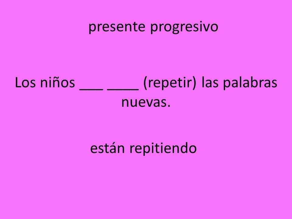 Los niños ___ ____ (repetir) las palabras nuevas.