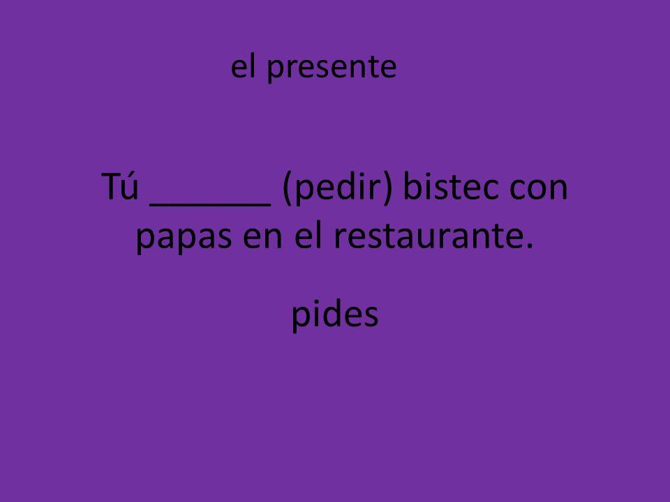 Tú ______ (pedir) bistec con papas en el restaurante.