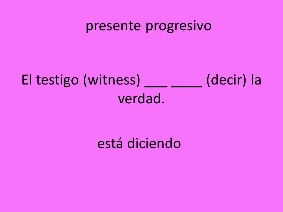El testigo (witness) ___ ____ (decir) la verdad.