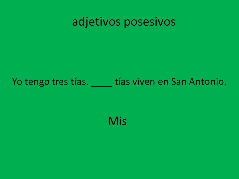 Yo tengo tres tías. ____ tías viven en San Antonio.