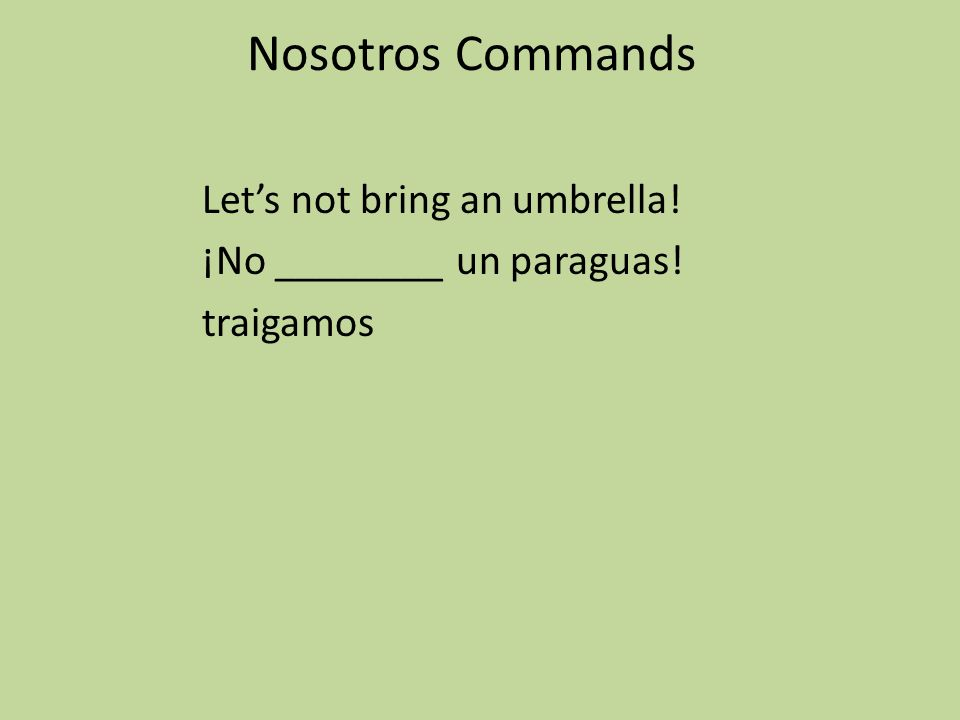 Nosotros Commands Let's not bring an umbrella! ¡No ________ un paraguas! traigamos