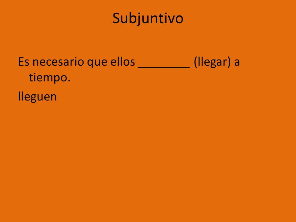 Subjuntivo Es necesario que ellos ________ (llegar) a tiempo. lleguen
