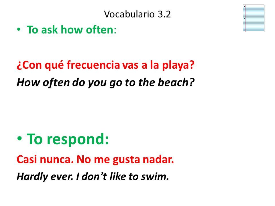 To respond: To ask how often: ¿Con qué frecuencia vas a la playa