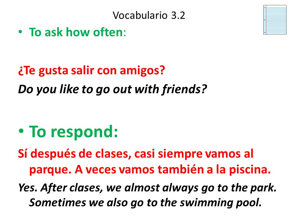 To respond: To ask how often: ¿Te gusta salir con amigos