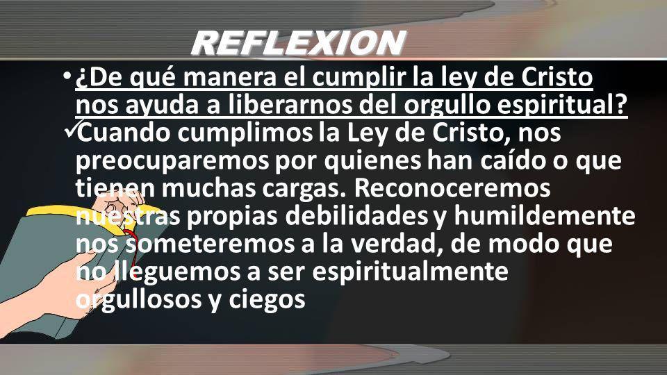 REFLEXION ¿De qué manera el cumplir la ley de Cristo nos ayuda a liberarnos del orgullo espiritual